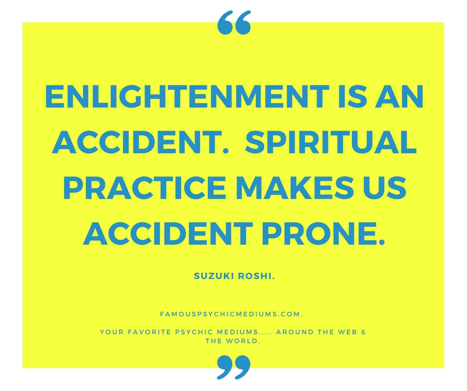 enlightenment is an accident. Meditation makes us accident prone.